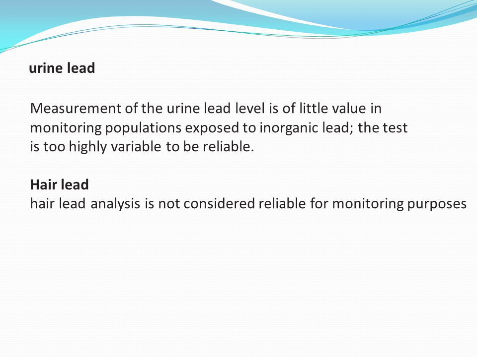 Measurement of the urine lead level is of little value in monitoring populations exposed to inorganic lead; the test is too highly variable to be reli
