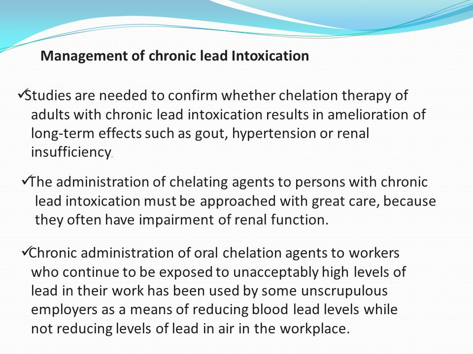 Management of chronic lead Intoxication Studies are needed to confirm whether chelation therapy of adults with chronic lead intoxication results in am