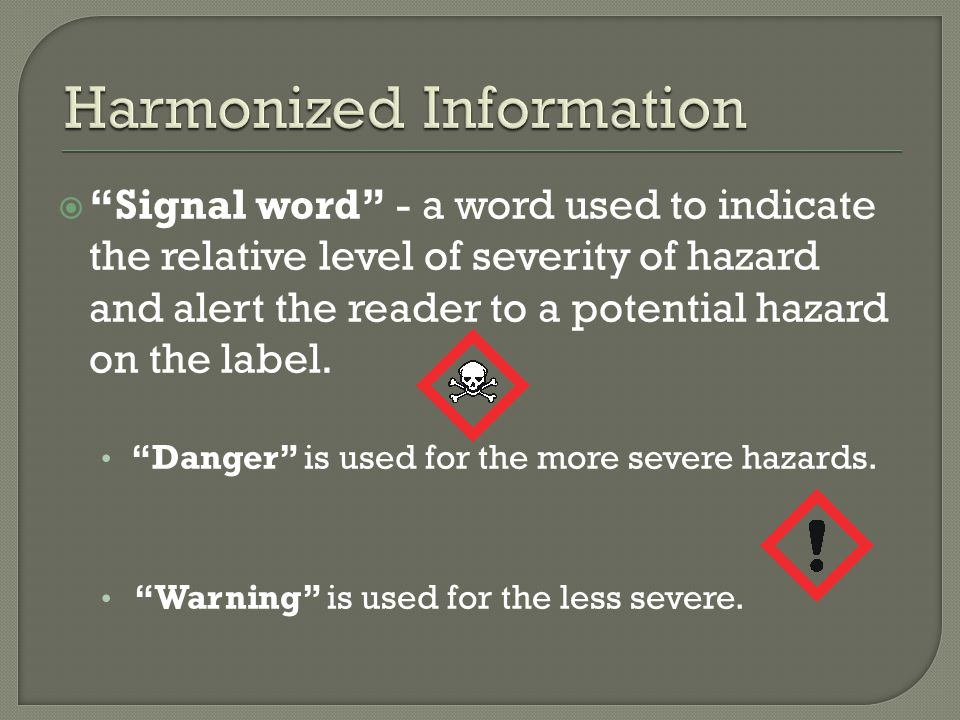  Signal word - a word used to indicate the relative level of severity of hazard and alert the reader to a potential hazard on the label.