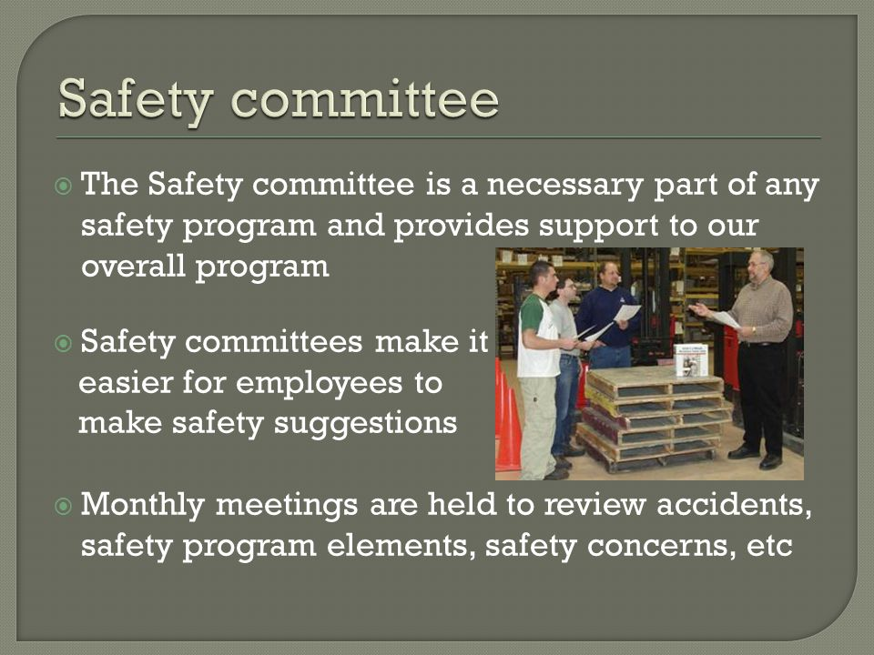  The Safety committee is a necessary part of any safety program and provides support to our overall program  Safety committees make it easier for employees to make safety suggestions  Monthly meetings are held to review accidents, safety program elements, safety concerns, etc