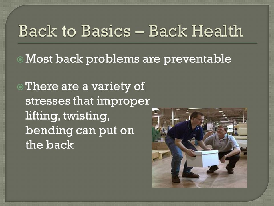  Most back problems are preventable  There are a variety of stresses that improper lifting, twisting, bending can put on the back
