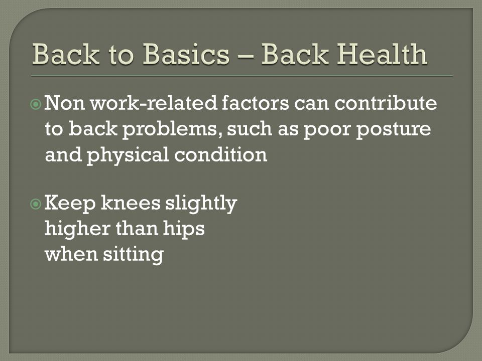  Non work-related factors can contribute to back problems, such as poor posture and physical condition  Keep knees slightly higher than hips when sitting