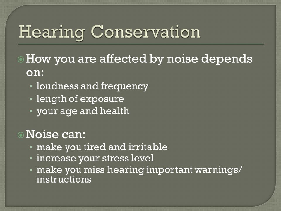 How you are affected by noise depends on: loudness and frequency length of exposure your age and health  Noise can: make you tired and irritable increase your stress level make you miss hearing important warnings/ instructions