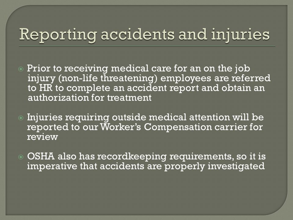  Prior to receiving medical care for an on the job injury (non-life threatening) employees are referred to HR to complete an accident report and obtain an authorization for treatment  Injuries requiring outside medical attention will be reported to our Worker's Compensation carrier for review  OSHA also has recordkeeping requirements, so it is imperative that accidents are properly investigated