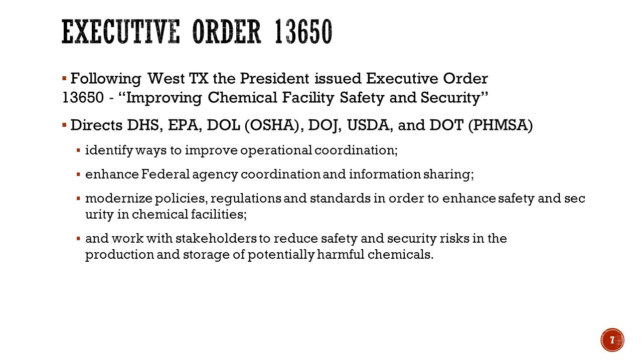  Following West TX the President issued Executive Order 13650 ‐ Improving Chemical Facility Safety and Security  Directs DHS, EPA, DOL (OSHA), DOJ, USDA, and DOT (PHMSA)  identify ways to improve operational coordination;  enhance Federal agency coordination and information sharing;  modernize policies, regulations and standards in order to enhance safety and sec urity in chemical facilities;  and work with stakeholders to reduce safety and security risks in the production and storage of potentially harmful chemicals.