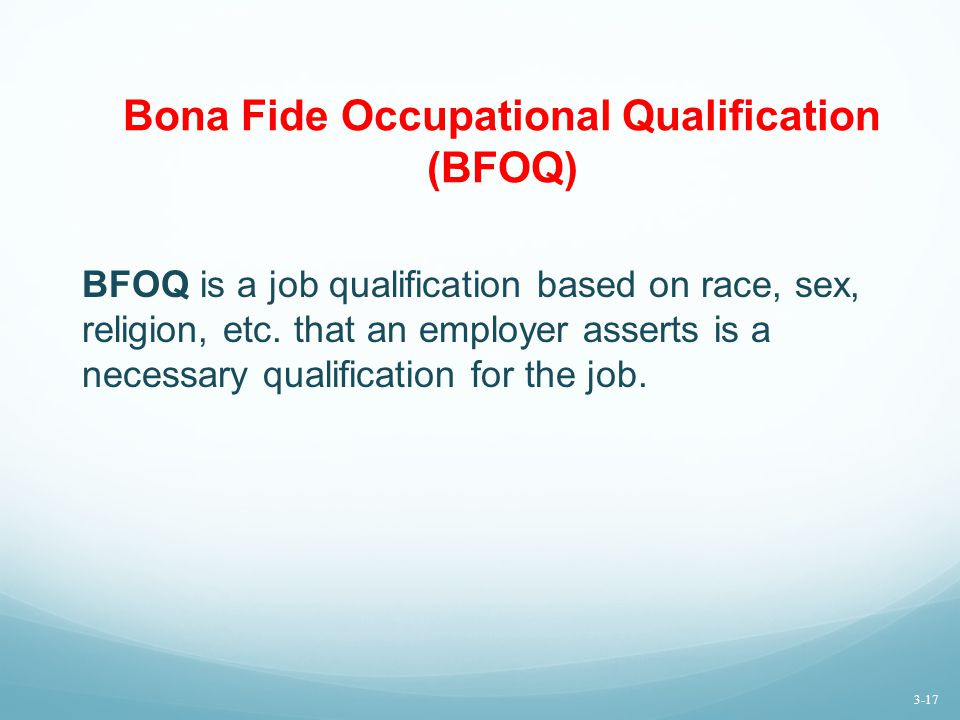 Bona Fide Occupational Qualification (BFOQ) BFOQ is a job qualification based on race, sex, religion, etc.