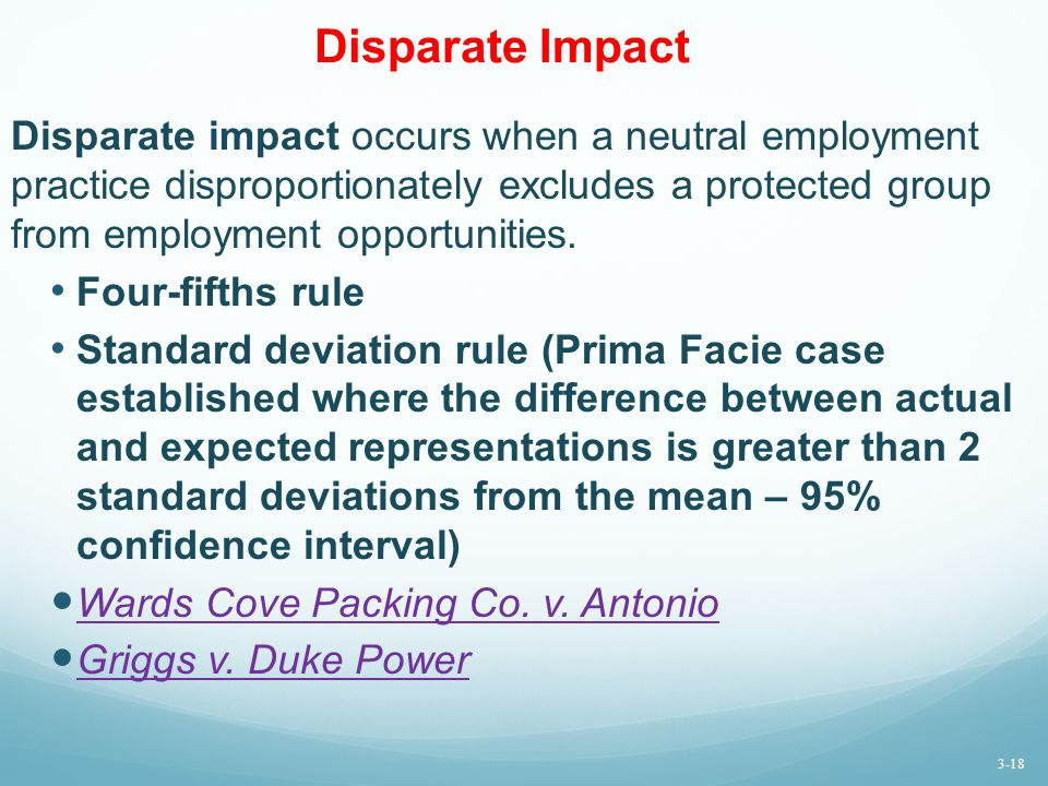 Disparate Impact Disparate impact occurs when a neutral employment practice disproportionately excludes a protected group from employment opportunities.