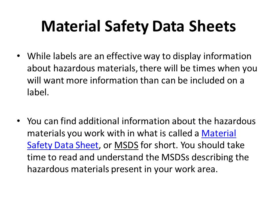 Material Safety Data Sheets While labels are an effective way to display information about hazardous materials, there will be times when you will want