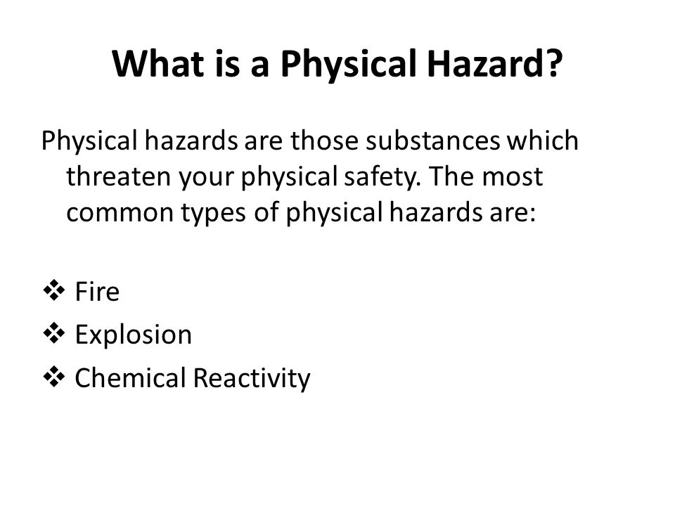 What is a Physical Hazard? Physical hazards are those substances which threaten your physical safety. The most common types of physical hazards are: 