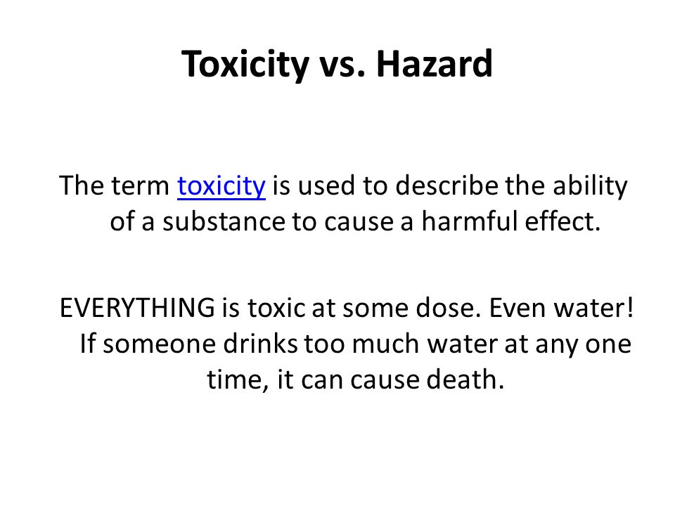 Toxicity vs. Hazard The term toxicity is used to describe the ability of a substance to cause a harmful effect.toxicity EVERYTHING is toxic at some do