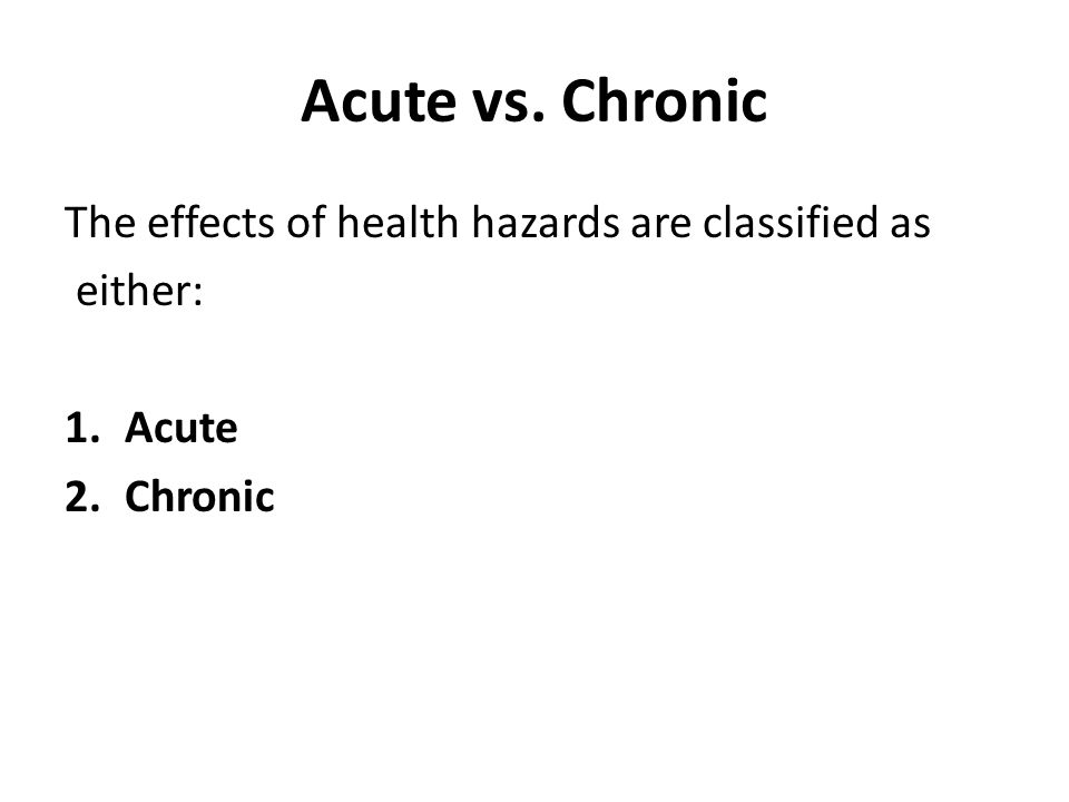 Acute vs. Chronic The effects of health hazards are classified as either: 1.Acute 2.Chronic