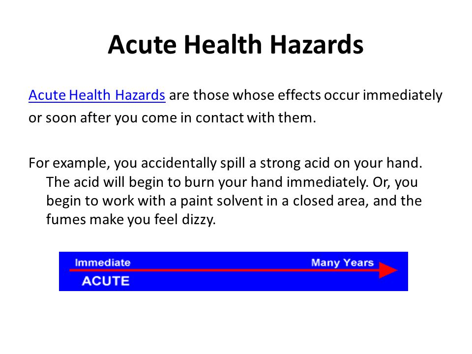 Acute Health Hazards Acute Health Hazards are those whose effects occur immediately or soon after you come in contact with them. For example, you acci
