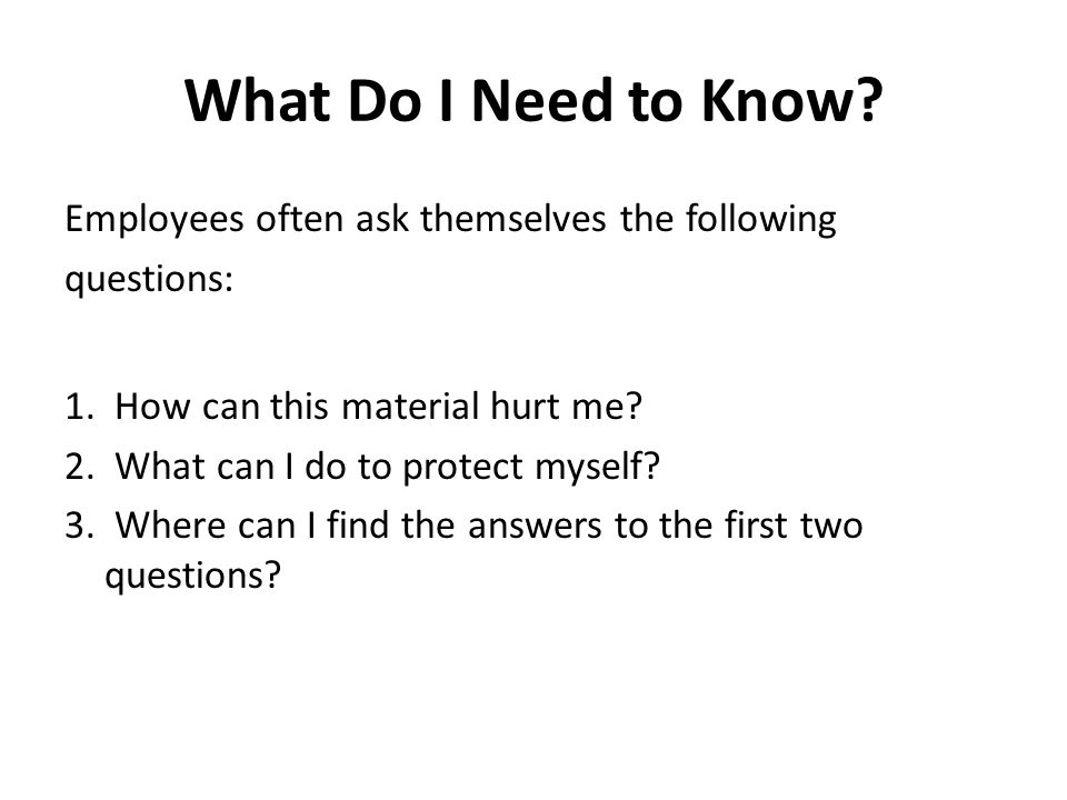 What Do I Need to Know? Employees often ask themselves the following questions: 1. How can this material hurt me? 2. What can I do to protect myself?