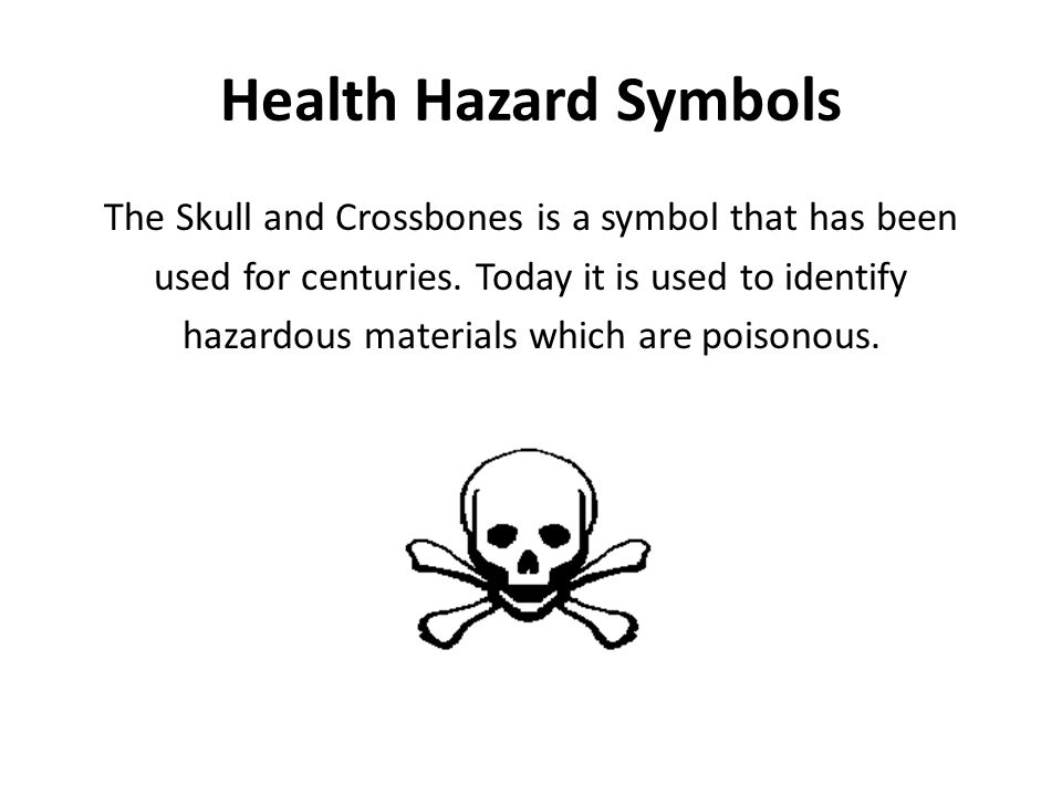 Health Hazard Symbols The Skull and Crossbones is a symbol that has been used for centuries. Today it is used to identify hazardous materials which ar