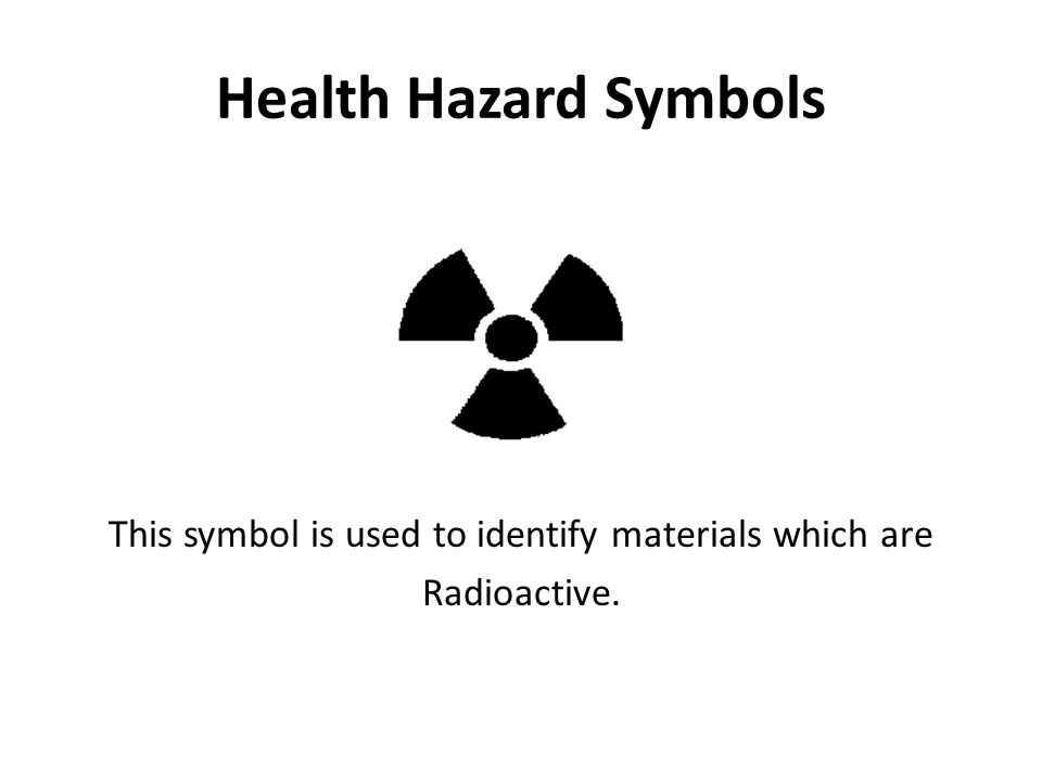 Health Hazard Symbols This symbol is used to identify materials which are Radioactive.