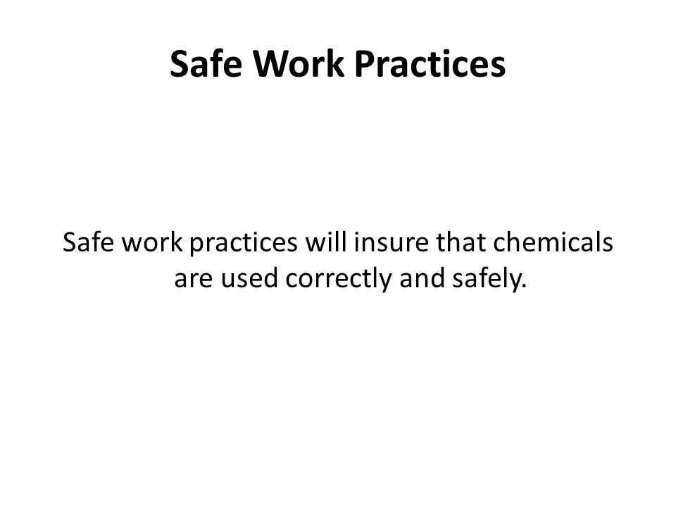 Safe Work Practices Safe work practices will insure that chemicals are used correctly and safely.