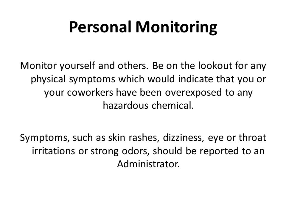 Personal Monitoring Monitor yourself and others. Be on the lookout for any physical symptoms which would indicate that you or your coworkers have been