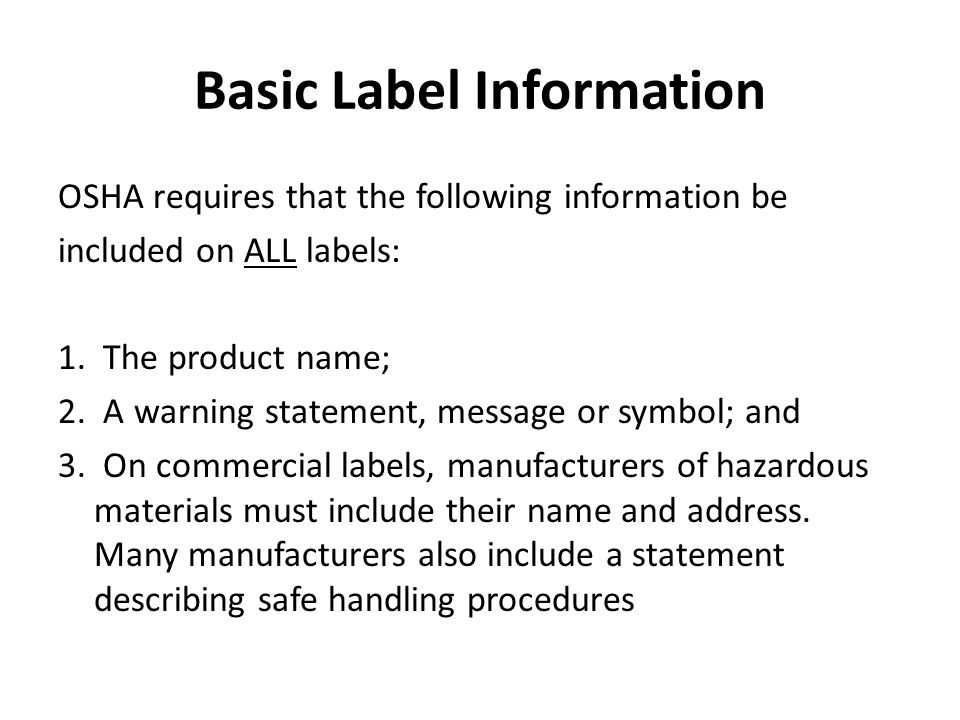 Basic Label Information OSHA requires that the following information be included on ALL labels: 1. The product name; 2. A warning statement, message o