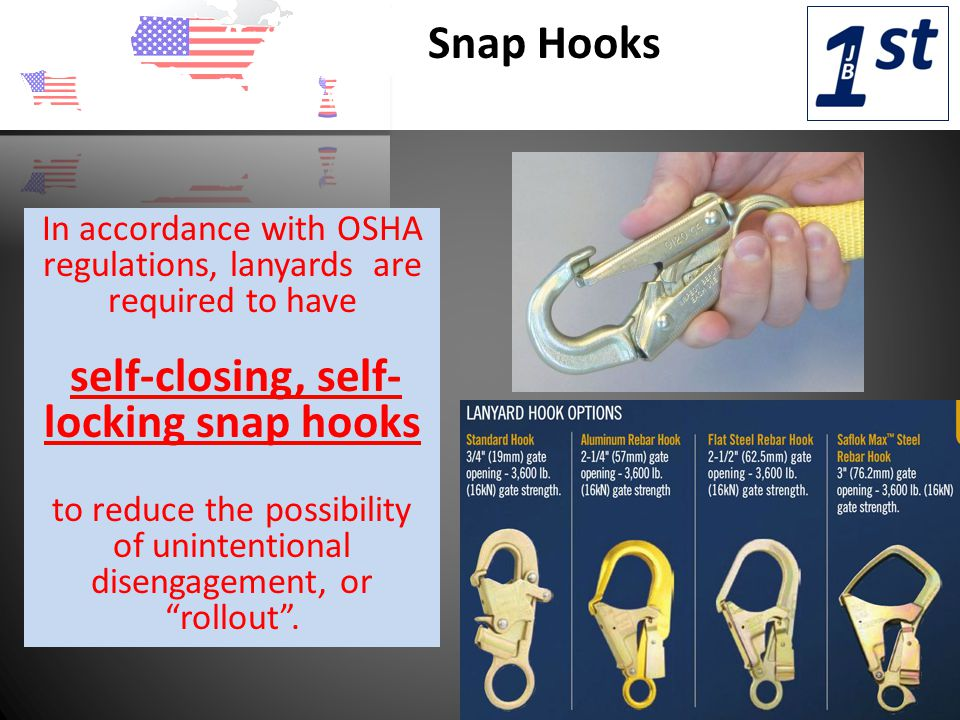 Snap Hooks In accordance with OSHA regulations, lanyards are required to have self-closing, self- locking snap hooks to reduce the possibility of unintentional disengagement, or rollout .