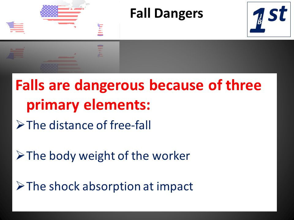 Fall Dangers Falls are dangerous because of three primary elements:  The distance of free-fall  The body weight of the worker  The shock absorption at impact