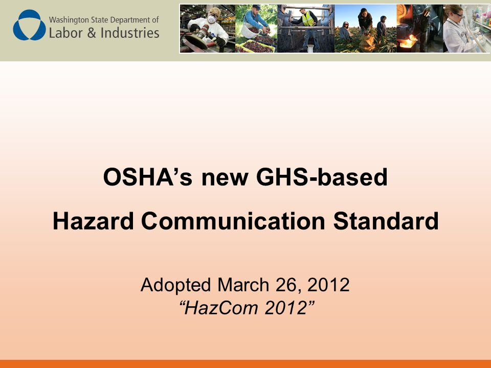Hazcom 2012 Standard  Published March 26, 2012  Conform to the Globally Harmonized System for the Classification and Labelling of Chemicals (GHS) Rev 3  Changes to –Classification –Label Content –Safety Data Sheet Content (mandatory 16 section SDS, % required)  No Changes to –Scope and Exemptions –Written Hazcom Program –Labeling requirement –MSDS Distribution and Availability in the Workplace –Employee Information and Training (other than training on new labels and MSDS within 2 years) –Trade Secrets (except to include percentage)