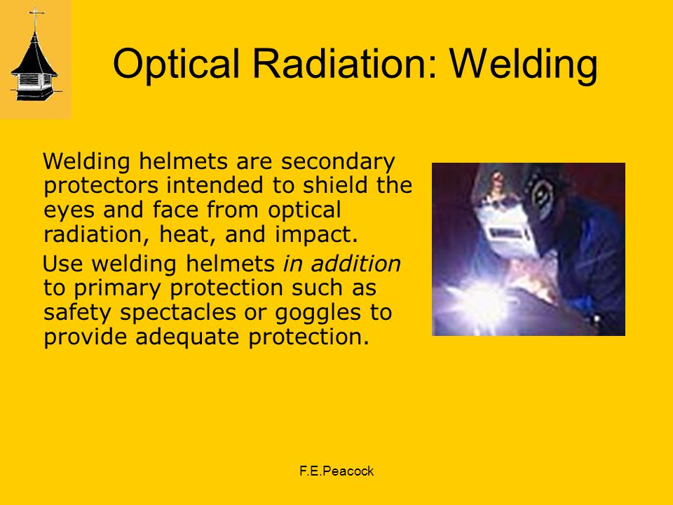 F.E.Peacock Optical Radiation: Welding Welding helmets are secondary protectors intended to shield the eyes and face from optical radiation, heat, and impact.