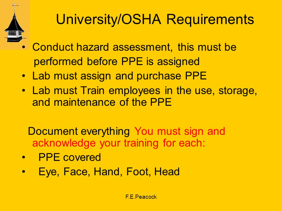 F.E.Peacock University/OSHA Requirements Conduct hazard assessment, this must be performed before PPE is assigned Lab must assign and purchase PPE Lab must Train employees in the use, storage, and maintenance of the PPE Document everything You must sign and acknowledge your training for each: PPE covered Eye, Face, Hand, Foot, Head