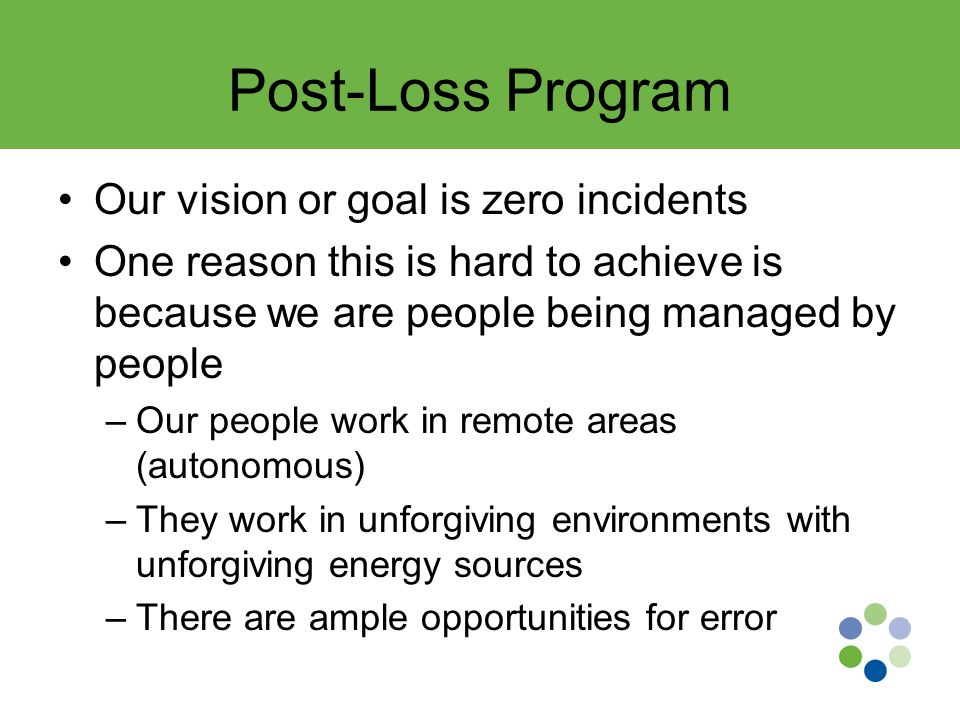 Post-Loss Program Our vision or goal is zero incidents One reason this is hard to achieve is because we are people being managed by people –Our people work in remote areas (autonomous) –They work in unforgiving environments with unforgiving energy sources –There are ample opportunities for error