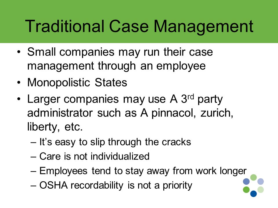 Traditional Case Management Small companies may run their case management through an employee Monopolistic States Larger companies may use A 3 rd party administrator such as A pinnacol, zurich, liberty, etc.