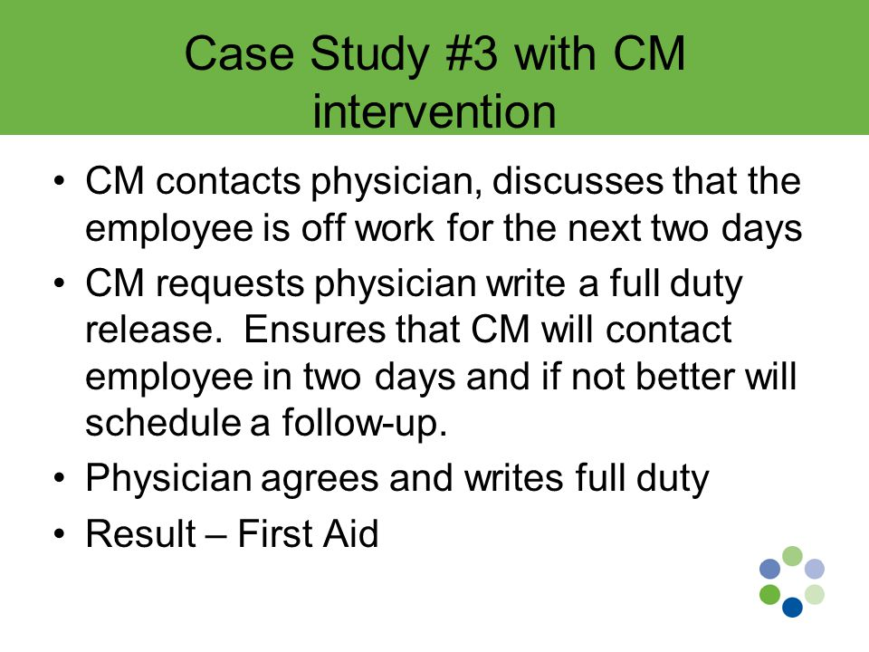 Case Study #3 with CM intervention CM contacts physician, discusses that the employee is off work for the next two days CM requests physician write a full duty release.
