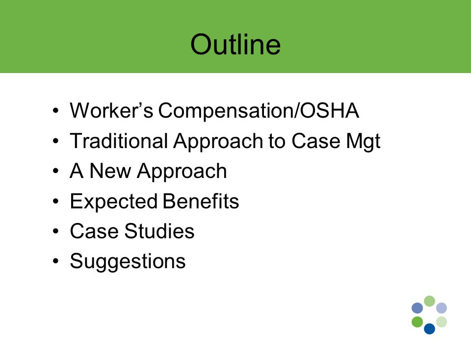 Outline Worker's Compensation/OSHA Traditional Approach to Case Mgt A New Approach Expected Benefits Case Studies Suggestions