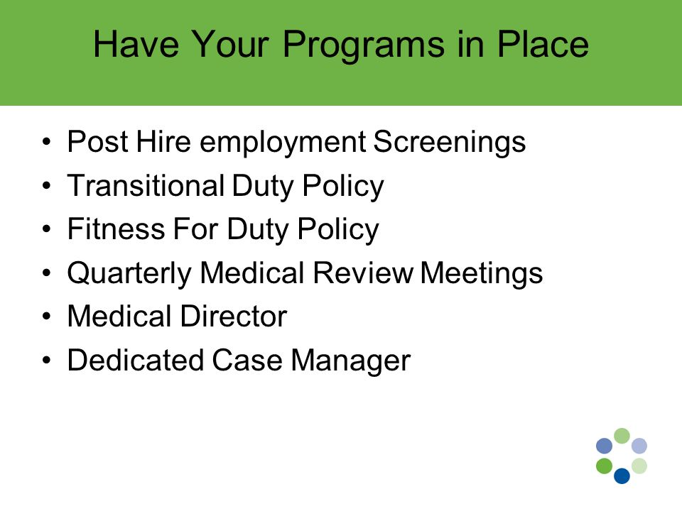 Have Your Programs in Place Post Hire employment Screenings Transitional Duty Policy Fitness For Duty Policy Quarterly Medical Review Meetings Medical Director Dedicated Case Manager