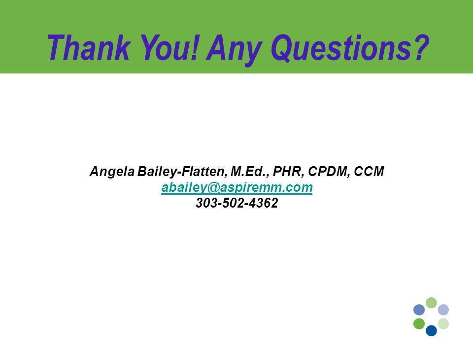 Angela Bailey-Flatten, M.Ed., PHR, CPDM, CCM abailey@aspiremm.com 303-502-4362 Thank You.