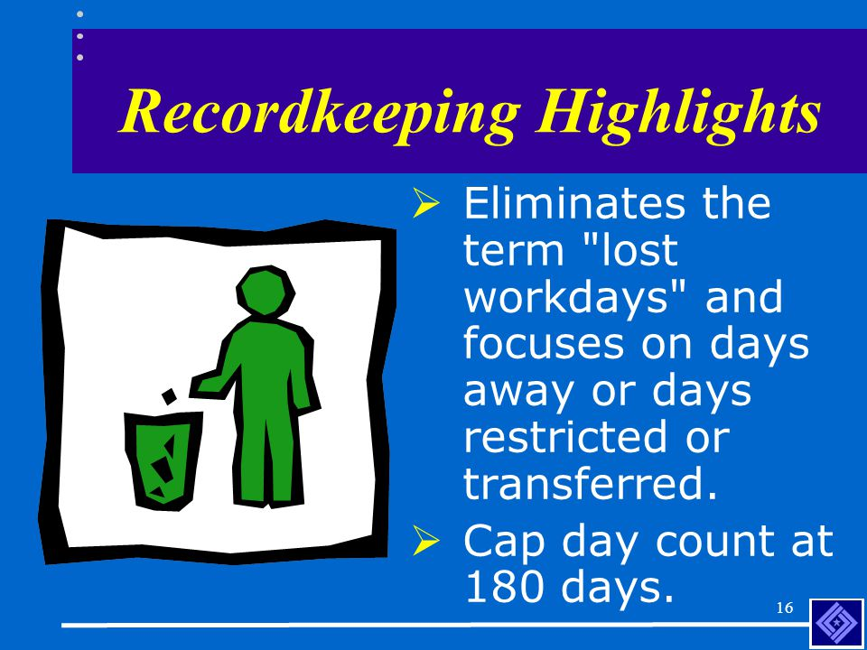 15 Recordkeeping Highlights  Provisions describing the recording criteria for cases involving the work-related transmission of tuberculosis or medical removal under OSHA standards.