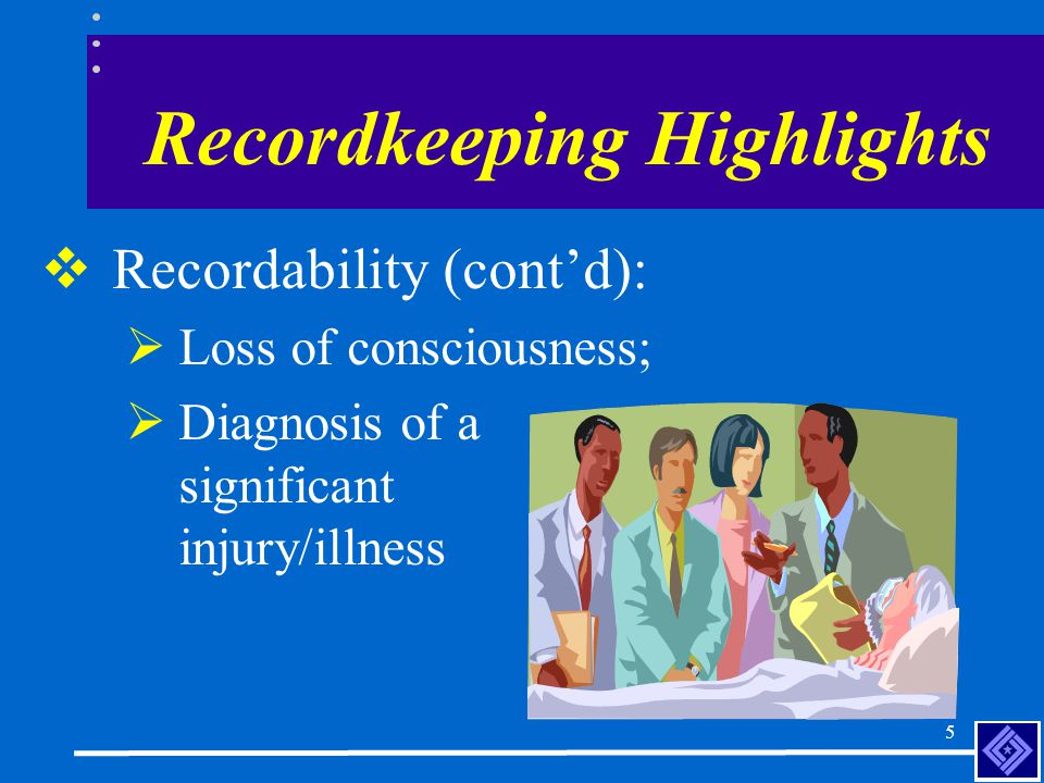 4  Requires records to include any work-related injury or illness resulting in one of the following;  Death;  Days away from work;  Restricted work;  Medical treatment; Recordkeeping Highlights