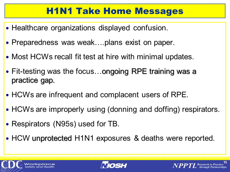 15 H1N1 Take Home Messages  Healthcare organizations displayed confusion.  Preparedness was weak….plans exist on paper.  Most HCWs recall fit test