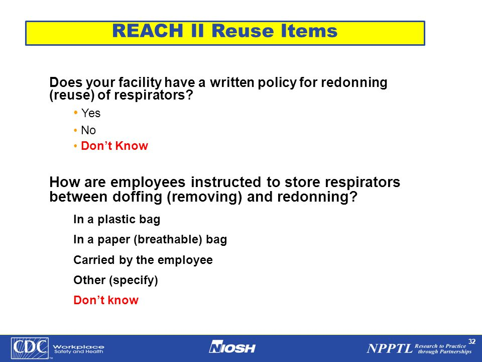 NPPTL Year Month Day Initials BRANCH 32 Does your facility have a written policy for redonning (reuse) of respirators? Yes No Don't Know How are emplo