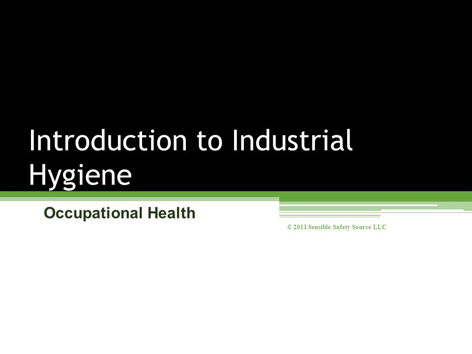Occupational Health Introduction to Industrial Hygiene © 2011 Sensible Safety Source LLC