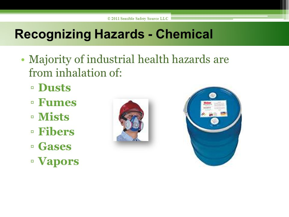 Majority of industrial health hazards are from inhalation of: ▫Dusts ▫Fumes ▫Mists ▫Fibers ▫Gases ▫Vapors 9 © 2011 Sensible Safety Source LLC Recognizing Hazards - Chemical