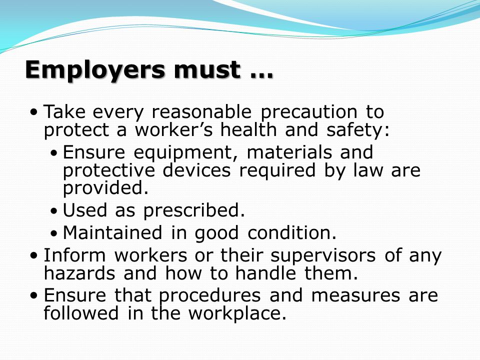Employers must … Take every reasonable precaution to protect a worker's health and safety: Ensure equipment, materials and protective devices required