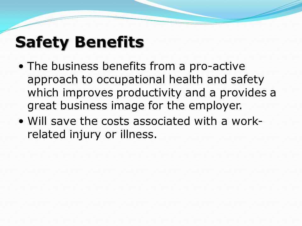Safety Benefits The business benefits from a pro-active approach to occupational health and safety which improves productivity and a provides a great