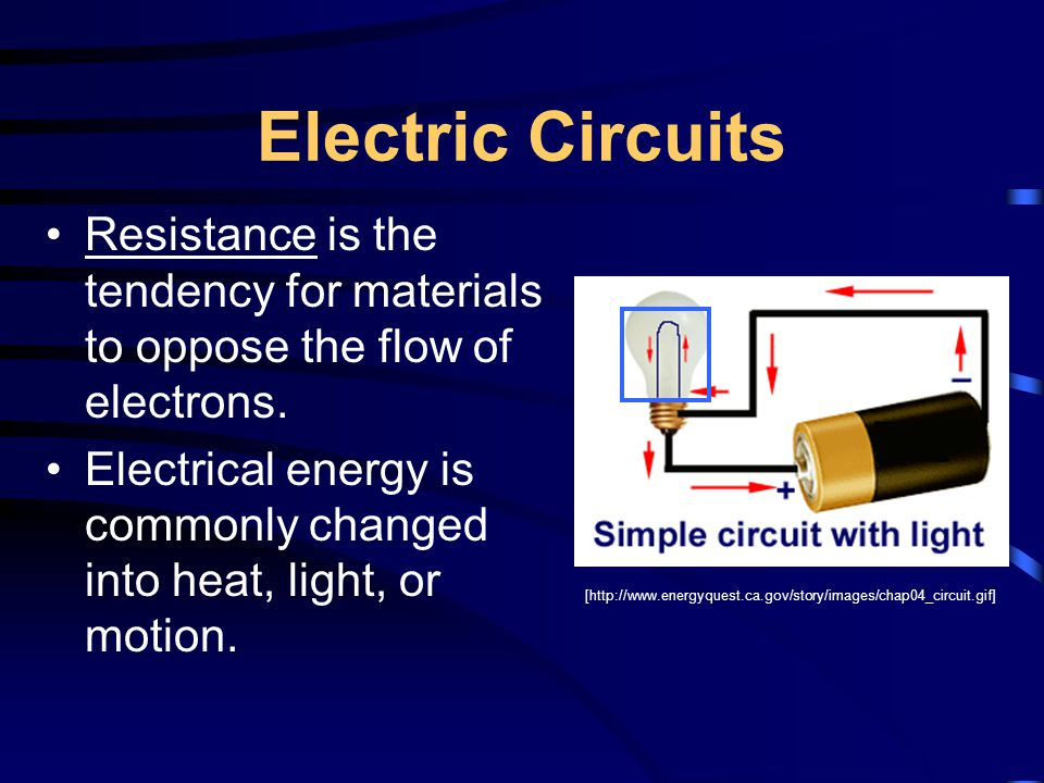 Electric Circuits Resistance is the tendency for materials to oppose the flow of electrons. Electrical energy is commonly changed into heat, light, or