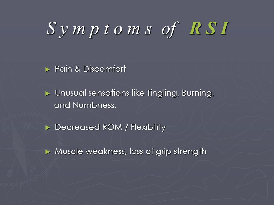 S y m p t o m s of R S I ► Pain & Discomfort ► Unusual sensations like Tingling, Burning, and Numbness.