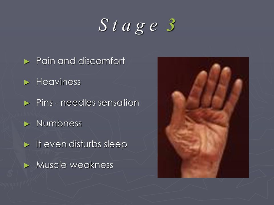 S t a g e 3 ► Pain and discomfort ► Heaviness ► Pins - needles sensation ► Numbness ► It even disturbs sleep ► Muscle weakness