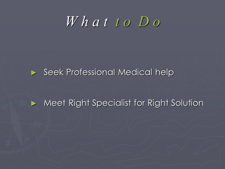 W h a t t o D o ► Seek Professional Medical help ► Meet Right Specialist for Right Solution