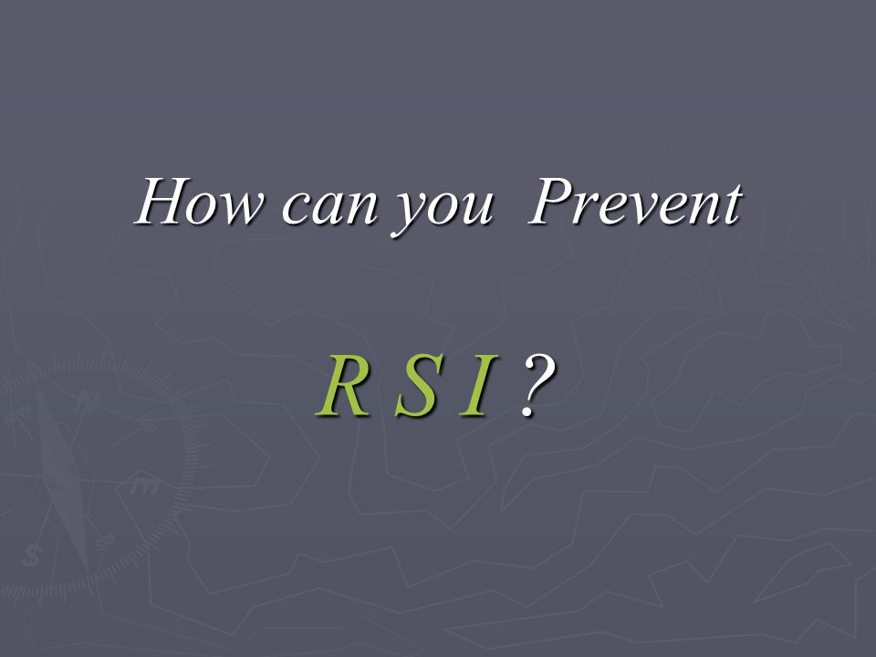 How can you Prevent R S I ?