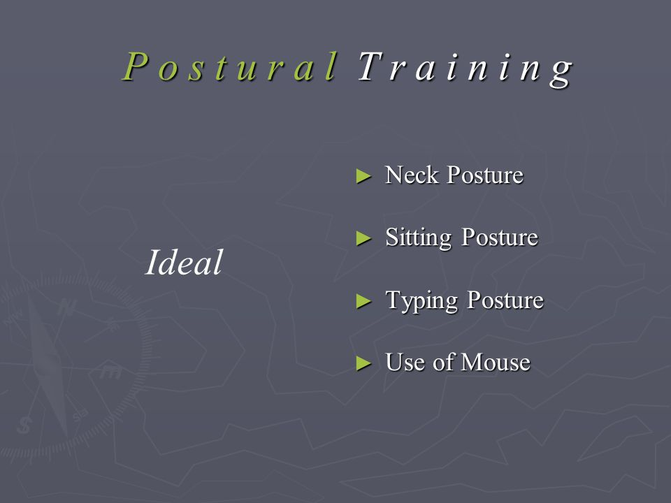 P o s t u r a l T r a i n i n g P o s t u r a l T r a i n i n g ► Neck Posture ► Sitting Posture ► Typing Posture ► Use of Mouse Ideal