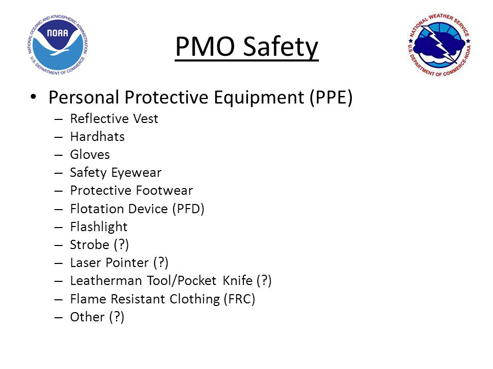 PMO Safety Personal Protective Equipment (PPE) – Reflective Vest – Hardhats – Gloves – Safety Eyewear – Protective Footwear – Flotation Device (PFD) – Flashlight – Strobe (?) – Laser Pointer (?) – Leatherman Tool/Pocket Knife (?) – Flame Resistant Clothing (FRC) – Other (?)