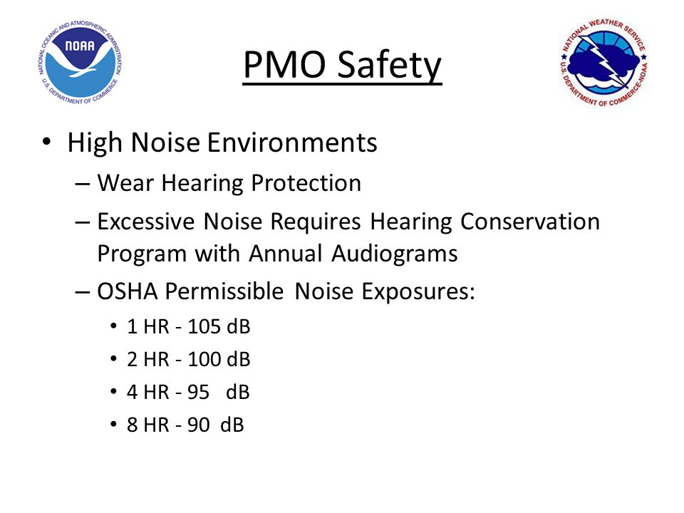 PMO Safety High Noise Environments – Wear Hearing Protection – Excessive Noise Requires Hearing Conservation Program with Annual Audiograms – OSHA Permissible Noise Exposures: 1 HR - 105 dB 2 HR - 100 dB 4 HR - 95 dB 8 HR - 90 dB