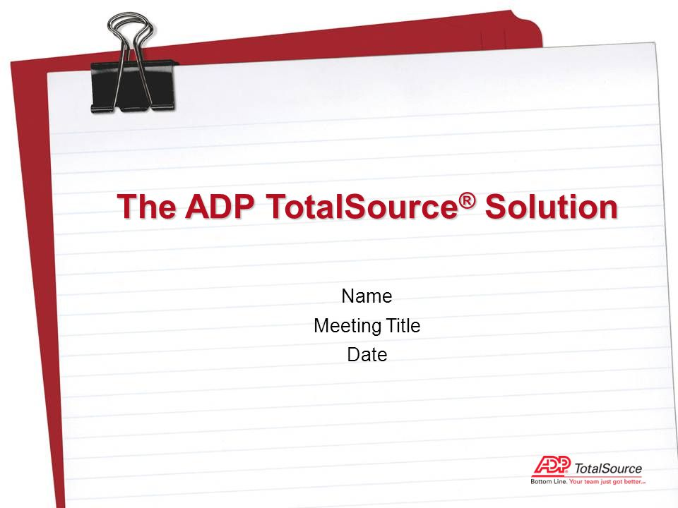 Name Meeting Title Date The ADP TotalSource ® Solution